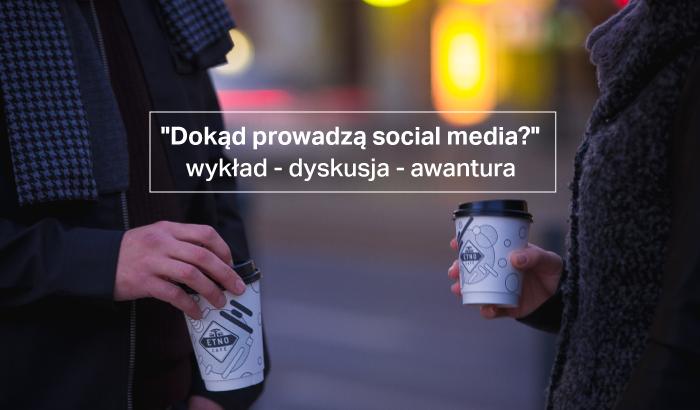 Dokąd prowadzą social media?   wykład - dyskusja - awantura