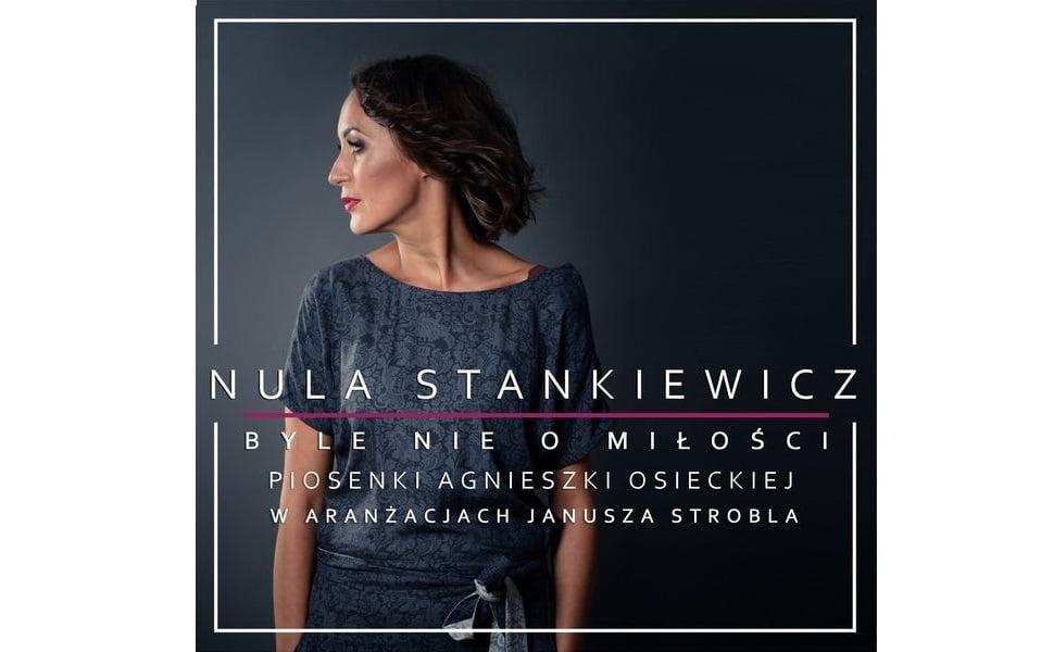 """""""Nula Stankiewicz. Byle nie o miłości. Piosenki Agnieszki Osieckiej w aranżacjach Janusza Strobla"""""""