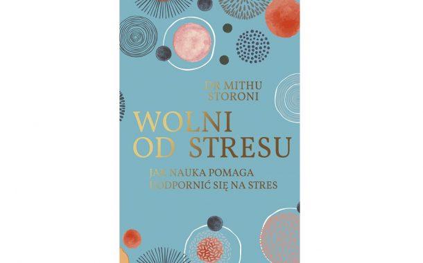 """""""Wolni od stresu. Jak nauka pomaga uodpornić się na stres"""" Mithu Storoni"""