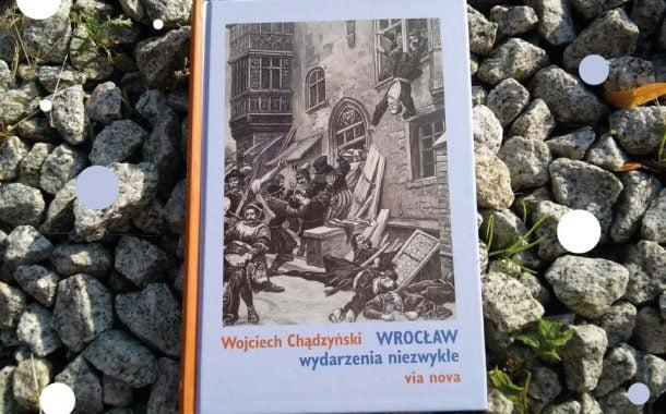 """Wojciech Chądzyński """"Wrocław wydarzenia niezwykłe"""""""