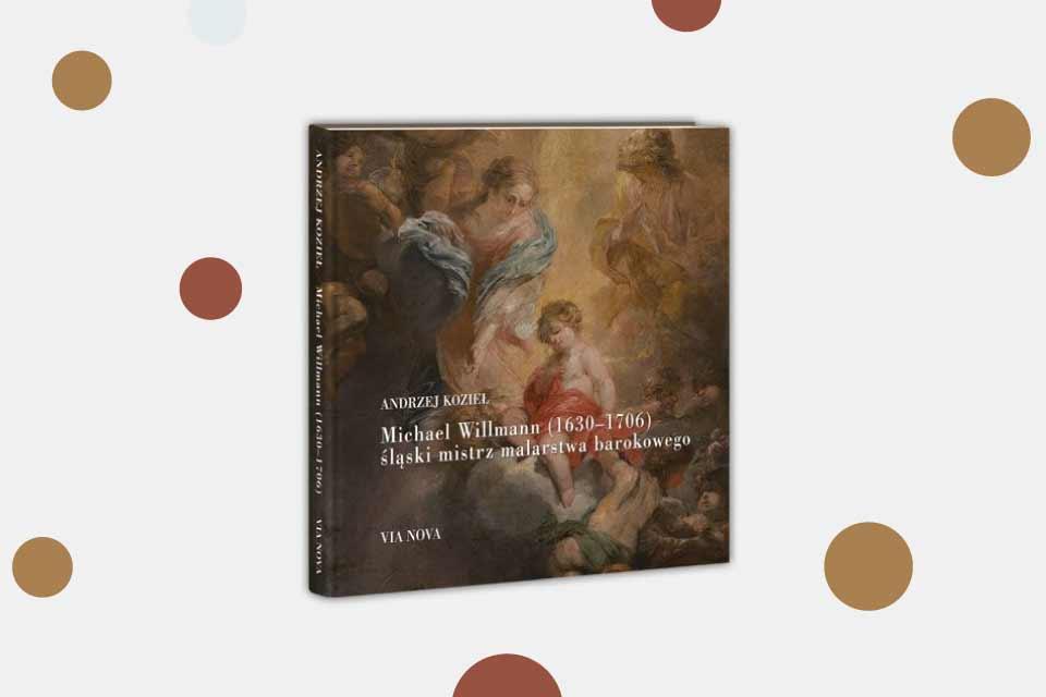 """""""Michael Willmann (1630-1706) śląski mistrz malarstwa barokowego"""" Andrzej Kozieł"""