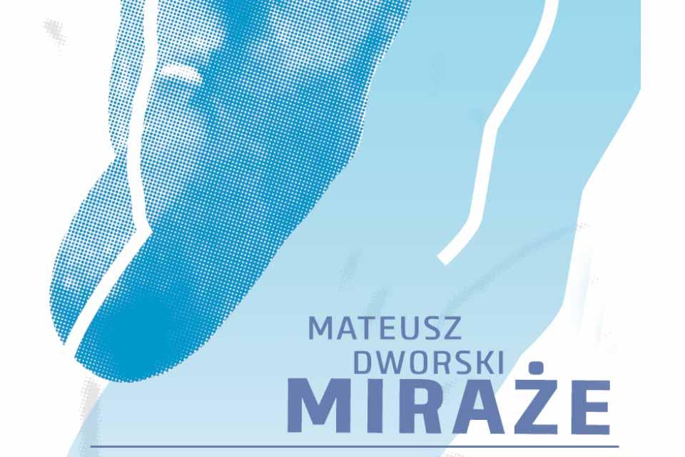 Miraże - Mateusz Dworski | wystawa