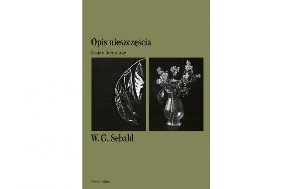 """""""Opis nieszczęścia. Eseje o literaturze"""" W.G. Sebald"""
