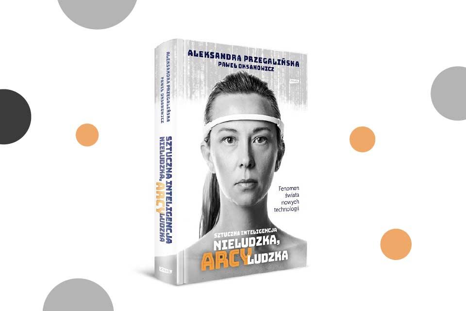 """""""Sztuczna inteligencja. Nieludzka, arcyludzka"""" Aleksandra Przegalińska, Paweł Oksanowicz"""