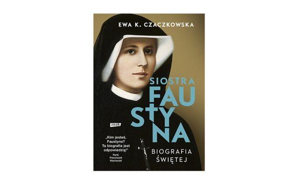 """""""Siostra Faustyna. Biografia świętej"""" Ewa K. Czaczkowska"""