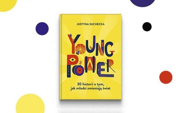 """Justyna Suchecka """"Young power. 30 historii o tym, jak młodzi zmieniają świat"""""""