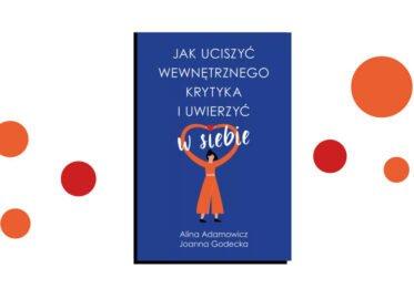 """""""Jak uciszyć wewnętrznego krytyka i uwierzyć w siebie"""" Aliny Adamowicz i Joanny Godeckiej"""