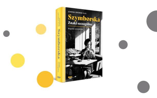 """""""Szymborska. Znaki szczególne. Biografia wewnętrzna"""" Joanna Gromek- Illg"""