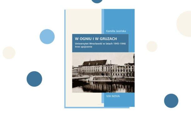 """""""W ogniu i w gruzach. Uniwersytet Wrocławski w latach 1945–1946. Inne spojrzenie"""" Kamilla Jasińska"""