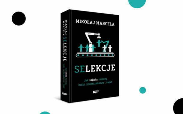 """""""Selekcje. Jak szkoła niszczy ludzi, społeczeństwa i świat"""" Mikołaj Marcela"""