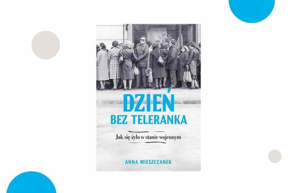 """""""Dzień bez Teleranka. Jak się żyło w stanie wojennym"""" Anna Mieszczanek"""